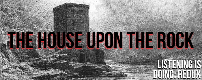The House Upon the Rock: Listening is Doing (Redux)